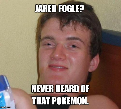 10 Guy Meme | JARED FOGLE? NEVER HEARD OF THAT POKEMON. | image tagged in memes,10 guy | made w/ Imgflip meme maker