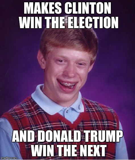 Bad Luck Brian Meme | MAKES CLINTON WIN THE ELECTION AND DONALD TRUMP WIN THE NEXT | image tagged in memes,bad luck brian | made w/ Imgflip meme maker