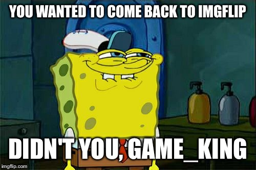 Dont You Squidward Meme | YOU WANTED TO COME BACK TO IMGFLIP DIDN'T YOU, GAME_KING | image tagged in memes,dont you squidward | made w/ Imgflip meme maker