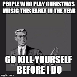 Christmas In August Meme.To All Those People Playing Christmas Music Its Freaking
