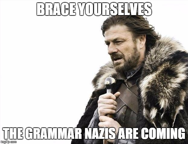 Brace Yourselves X is Coming Meme | BRACE YOURSELVES THE GRAMMAR NAZIS ARE COMING | image tagged in memes,brace yourselves x is coming | made w/ Imgflip meme maker