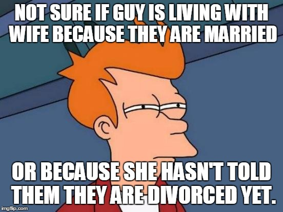 Futurama Fry Meme | NOT SURE IF GUY IS LIVING WITH WIFE BECAUSE THEY ARE MARRIED OR BECAUSE SHE HASN'T TOLD THEM THEY ARE DIVORCED YET. | image tagged in memes,futurama fry | made w/ Imgflip meme maker