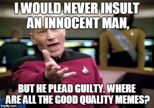Picard Wtf Meme | I WOULD NEVER INSULT AN INNOCENT MAN, BUT HE PLEAD GUILTY. WHERE ARE ALL THE GOOD QUALITY MEMES? | image tagged in memes,picard wtf | made w/ Imgflip meme maker