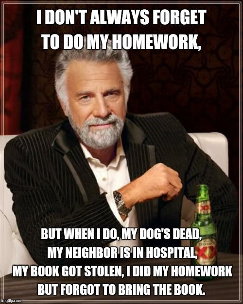 The Most Interesting Man In The World Meme | I DON'T ALWAYS FORGET TO DO MY HOMEWORK, BUT WHEN I DO, MY DOG'S DEAD, MY NEIGHBOR IS IN HOSPITAL, MY BOOK GOT STOLEN, I DID MY HOMEWORK BUT | image tagged in memes,the most interesting man in the world | made w/ Imgflip meme maker