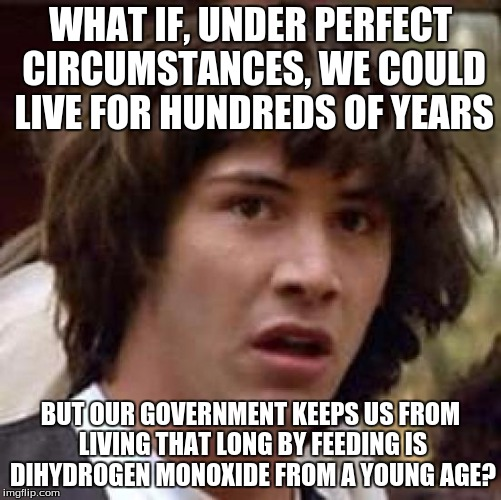 Conspiracy Keanu Meme | WHAT IF, UNDER PERFECT CIRCUMSTANCES, WE COULD LIVE FOR HUNDREDS OF YEARS BUT OUR GOVERNMENT KEEPS US FROM LIVING THAT LONG BY FEEDING IS DI | image tagged in memes,conspiracy keanu | made w/ Imgflip meme maker
