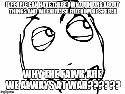 Question Rage Face | IF PEOPLE CAN HAVE THERE OWN OPINIONS ABOUT THINGS AND WE EXERCISE FREEDOM OF SPEECH WHY THE FAWK ARE WE ALWAYS AT WAR?????? | image tagged in memes,question rage face | made w/ Imgflip meme maker