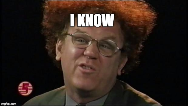 Dr. Steve Brule | I KNOW | image tagged in dr steve brule | made w/ Imgflip meme maker
