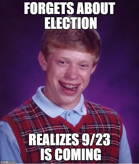 Bad Luck Brian Meme | FORGETS ABOUT ELECTION REALIZES 9/23 IS COMING | image tagged in memes,bad luck brian | made w/ Imgflip meme maker