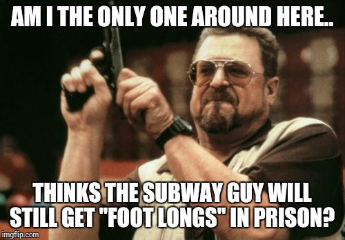 "Am I The Only One Around Here Meme | AM I THE ONLY ONE AROUND HERE.. THINKS THE SUBWAY GUY WILL STILL GET ""FOOT LONGS"" IN PRISON? 