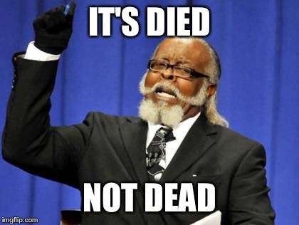 Too Damn High Meme | IT'S DIED NOT DEAD | image tagged in memes,too damn high | made w/ Imgflip meme maker