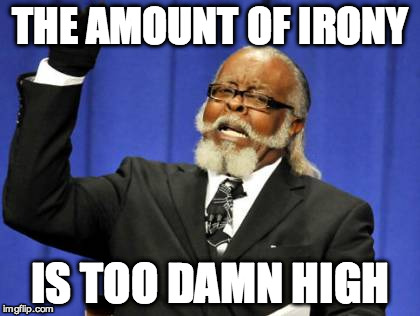 Too Damn High Meme | THE AMOUNT OF IRONY IS TOO DAMN HIGH | image tagged in memes,too damn high | made w/ Imgflip meme maker