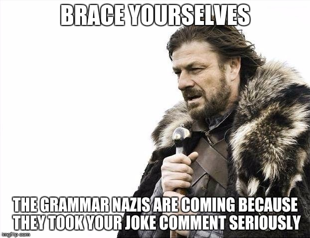 Brace Yourselves X is Coming Meme | BRACE YOURSELVES THE GRAMMAR NAZIS ARE COMING BECAUSE THEY TOOK YOUR JOKE COMMENT SERIOUSLY | image tagged in memes,brace yourselves x is coming | made w/ Imgflip meme maker