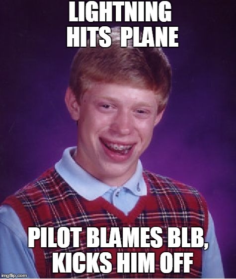 Bad Luck Brian Meme | LIGHTNING  HITS  PLANE PILOT BLAMES BLB,  KICKS HIM OFF | image tagged in memes,bad luck brian | made w/ Imgflip meme maker