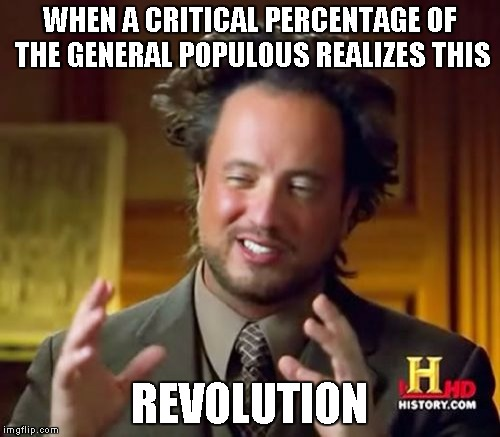 Ancient Aliens Meme | WHEN A CRITICAL PERCENTAGE OF THE GENERAL POPULOUS REALIZES THIS REVOLUTION | image tagged in memes,ancient aliens | made w/ Imgflip meme maker