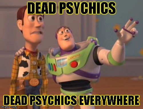 X, X Everywhere Meme | DEAD PSYCHICS DEAD PSYCHICS EVERYWHERE | image tagged in memes,x x everywhere | made w/ Imgflip meme maker