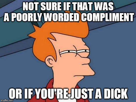 "When somebody says you look different after shaving, and punctuates it with ""you look weird"" 
