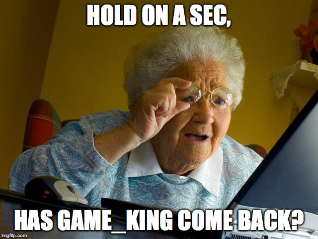 Grandma Finds The Internet Meme | HOLD ON A SEC, HAS GAME_KING COME BACK? | image tagged in memes,grandma finds the internet | made w/ Imgflip meme maker
