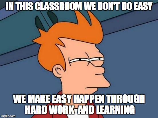 Futurama Fry Meme | IN THIS CLASSROOM WE DON'T DO EASY WE MAKE EASY HAPPEN THROUGH HARD WORK  AND LEARNING | image tagged in memes,futurama fry | made w/ Imgflip meme maker