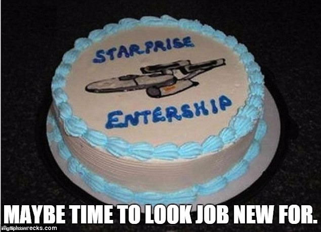 starprise entership cake fail | MAYBE TIME TO LOOK JOB NEW FOR. | image tagged in epic fail | made w/ Imgflip meme maker