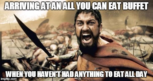 Sparta Leonidas Meme | ARRIVING AT AN ALL YOU CAN EAT BUFFET WHEN YOU HAVEN'T HAD ANYTHING TO EAT ALL DAY | image tagged in memes,sparta leonidas | made w/ Imgflip meme maker