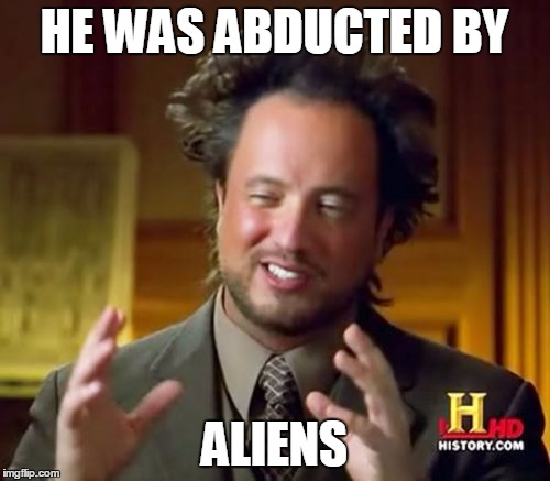 Ancient Aliens Meme | HE WAS ABDUCTED BY ALIENS | image tagged in memes,ancient aliens | made w/ Imgflip meme maker