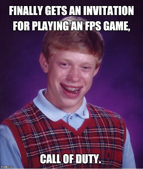 Bad Luck Brian Meme | FINALLY GETS AN INVITATION FOR PLAYING AN FPS GAME, CALL OF DUTY. | image tagged in memes,bad luck brian | made w/ Imgflip meme maker