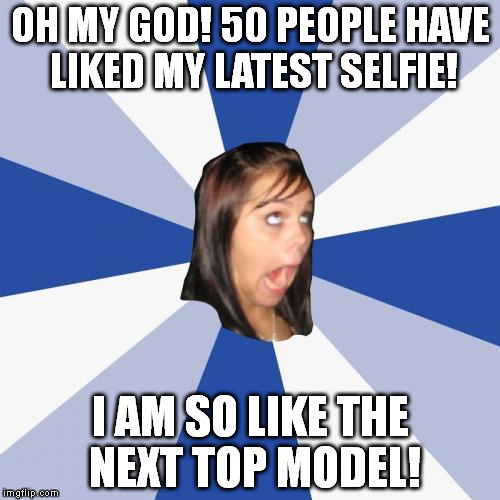 Annoying Facebook Girl | OH MY GOD! 50 PEOPLE HAVE LIKED MY LATEST SELFIE! I AM SO LIKE THE NEXT TOP MODEL! | image tagged in memes,annoying facebook girl | made w/ Imgflip meme maker