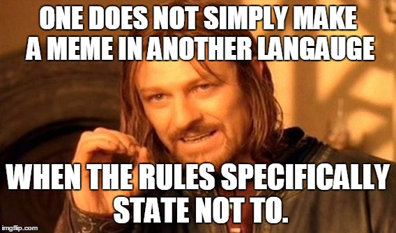 They obviously didn't read the rules... | ONE DOES NOT SIMPLY MAKE A MEME IN ANOTHER LANGAUGE WHEN THE RULES SPECIFICALLY STATE NOT TO. | image tagged in memes,one does not simply | made w/ Imgflip meme maker