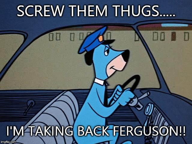 Huckleberry hound | SCREW THEM THUGS..... I'M TAKING BACK FERGUSON!! | image tagged in huckleberry hound,ferguson,cop,thugs,screw | made w/ Imgflip meme maker