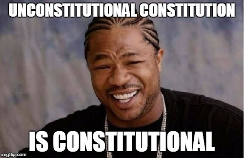 Yo Dawg Heard You Meme | UNCONSTITUTIONAL CONSTITUTION IS CONSTITUTIONAL | image tagged in memes,yo dawg heard you | made w/ Imgflip meme maker