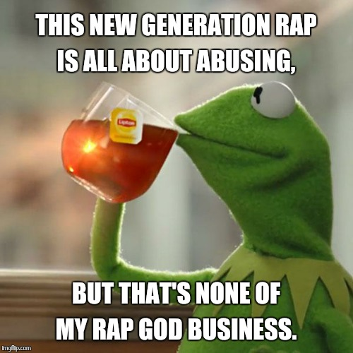 But Thats None Of My Business Meme | THIS NEW GENERATION RAP IS ALL ABOUT ABUSING, BUT THAT'S NONE OF MY RAP GOD BUSINESS. | image tagged in memes,but thats none of my business,kermit the frog | made w/ Imgflip meme maker
