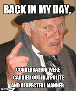 Back In My Day Meme | BACK IN MY DAY, CONVERSATION WERE CARRIED OUT IN A POLITE AND RESPECTFUL MANNER. | image tagged in memes,back in my day | made w/ Imgflip meme maker