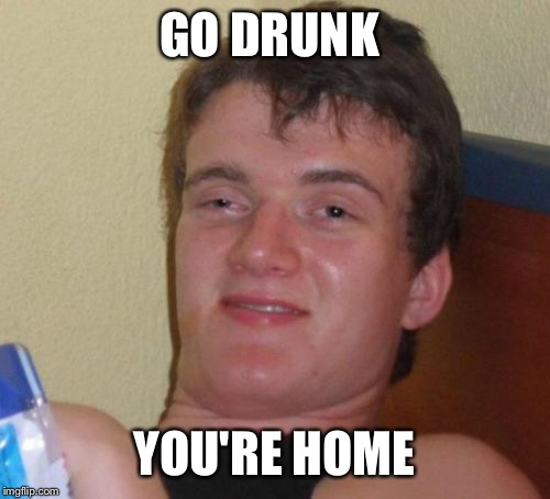 10 Guy Meme | GO DRUNK YOU'RE HOME | image tagged in memes,10 guy | made w/ Imgflip meme maker