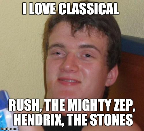 10 Guy Meme | I LOVE CLASSICAL RUSH, THE MIGHTY ZEP, HENDRIX, THE STONES | image tagged in memes,10 guy | made w/ Imgflip meme maker
