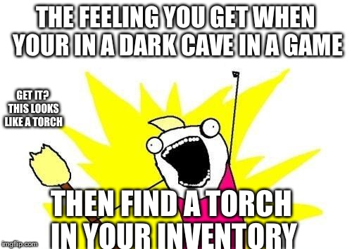 X All The Y | THE FEELING YOU GET WHEN YOUR IN A DARK CAVE IN A GAME THEN FIND A TORCH IN YOUR INVENTORY GET IT? THIS LOOKS LIKE A TORCH | image tagged in memes,x all the y | made w/ Imgflip meme maker