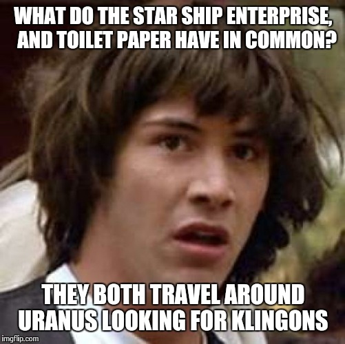 Conspiracy Keanu Meme | WHAT DO THE STAR SHIP ENTERPRISE,  AND TOILET PAPER HAVE IN COMMON? THEY BOTH TRAVEL AROUND URANUS LOOKING FOR KLINGONS | image tagged in memes,conspiracy keanu | made w/ Imgflip meme maker