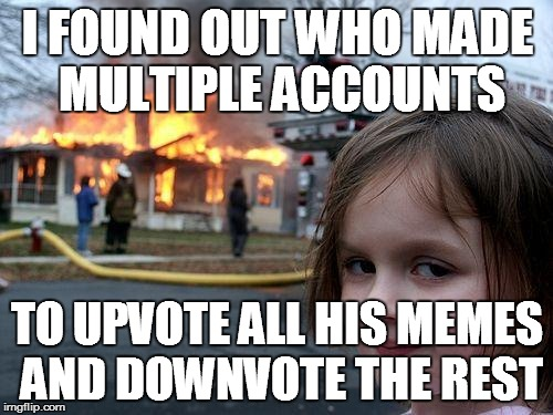 Disaster Girl | I FOUND OUT WHO MADE MULTIPLE ACCOUNTS TO UPVOTE ALL HIS MEMES AND DOWNVOTE THE REST | image tagged in memes,disaster girl | made w/ Imgflip meme maker