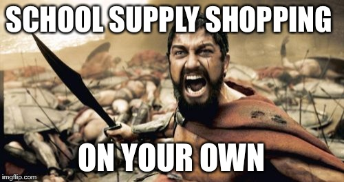 Sparta Leonidas Meme | SCHOOL SUPPLY SHOPPING ON YOUR OWN | image tagged in memes,sparta leonidas | made w/ Imgflip meme maker