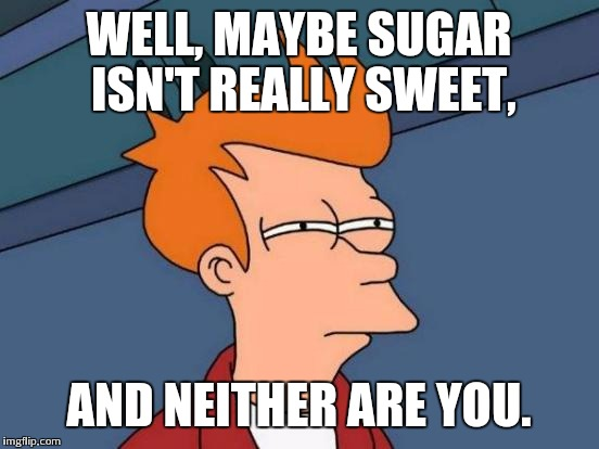 Futurama Fry Meme | WELL, MAYBE SUGAR ISN'T REALLY SWEET, AND NEITHER ARE YOU. | image tagged in memes,futurama fry | made w/ Imgflip meme maker