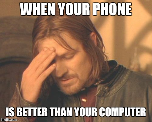 What I always think when I need my computer | WHEN YOUR PHONE IS BETTER THAN YOUR COMPUTER | image tagged in memes,frustrated boromir | made w/ Imgflip meme maker