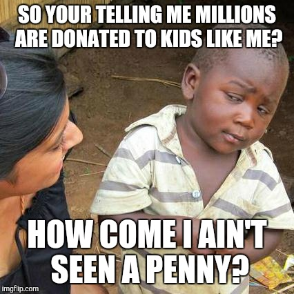 Third World Skeptical Kid Meme | SO YOUR TELLING ME MILLIONS ARE DONATED TO KIDS LIKE ME? HOW COME I AIN'T SEEN A PENNY? | image tagged in memes,third world skeptical kid | made w/ Imgflip meme maker