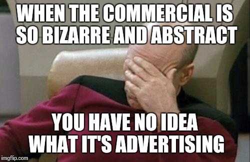 Captain Picard Facepalm Meme | WHEN THE COMMERCIAL IS SO BIZARRE AND ABSTRACT YOU HAVE NO IDEA WHAT IT'S ADVERTISING | image tagged in memes,captain picard facepalm | made w/ Imgflip meme maker