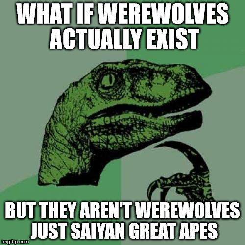 Philosoraptor | WHAT IF WEREWOLVES ACTUALLY EXIST BUT THEY AREN'T WEREWOLVES JUST SAIYAN GREAT APES | image tagged in memes,philosoraptor,werewolf,cryptid,dragonball,sfw | made w/ Imgflip meme maker