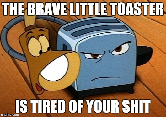 Go on. Stick some more wheat up my arse one more time... | THE BRAVE LITTLE TOASTER IS TIRED OF YOUR SHIT | image tagged in the brave little toaster,disapproval,shit,movies | made w/ Imgflip meme maker