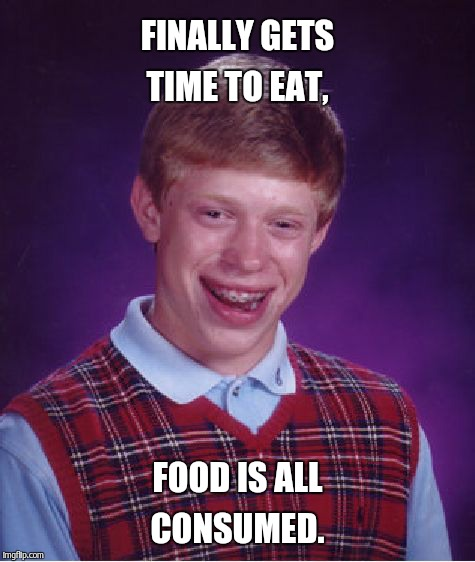 Bad Luck Brian Meme | FINALLY GETS TIME TO EAT, FOOD IS ALL CONSUMED. | image tagged in memes,bad luck brian | made w/ Imgflip meme maker