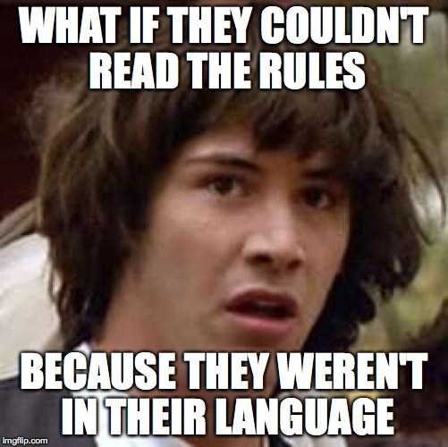 Conspiracy Keanu Meme | WHAT IF THEY COULDN'T READ THE RULES BECAUSE THEY WEREN'T IN THEIR LANGUAGE | image tagged in memes,conspiracy keanu | made w/ Imgflip meme maker