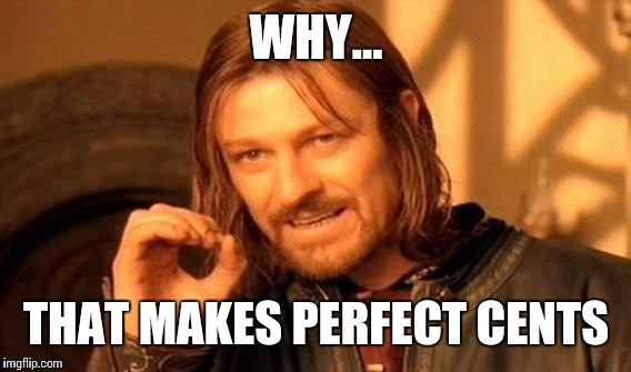 One Does Not Simply Meme | WHY... THAT MAKES PERFECT CENTS | image tagged in memes,one does not simply | made w/ Imgflip meme maker