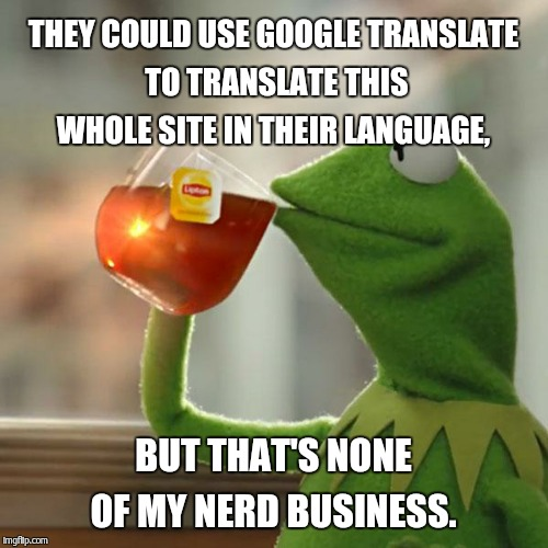 But Thats None Of My Business Meme | THEY COULD USE GOOGLE TRANSLATE TO TRANSLATE THIS WHOLE SITE IN THEIR LANGUAGE, BUT THAT'S NONE OF MY NERD BUSINESS. | image tagged in memes,but thats none of my business,kermit the frog | made w/ Imgflip meme maker