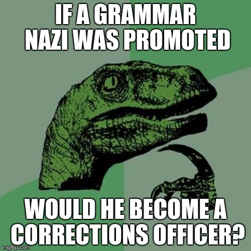 Philosoraptor Meme | IF A GRAMMAR NAZI WAS PROMOTED WOULD HE BECOME A CORRECTIONS OFFICER? | image tagged in memes,philosoraptor | made w/ Imgflip meme maker