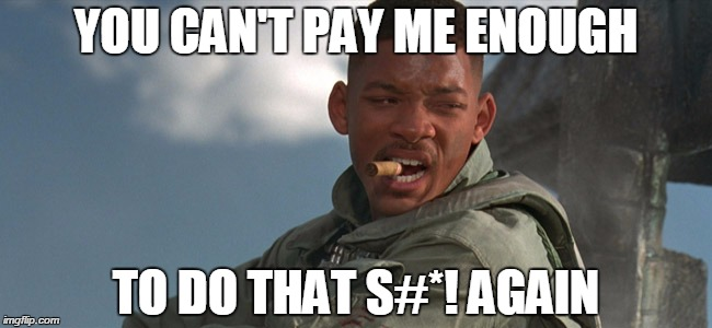 ID2WILLSMITHRESPONSE | YOU CAN'T PAY ME ENOUGH TO DO THAT S#*! AGAIN | image tagged in will smith,independence day | made w/ Imgflip meme maker